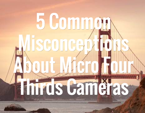 5 Common Misconceptions About Micro Four Thirds Cameras